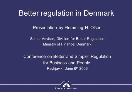 Better regulation in Denmark Presentation by Flemming N. Olsen Senior Advisor, Division for Better Regulation Ministry of Finance, Denmark Conference on.