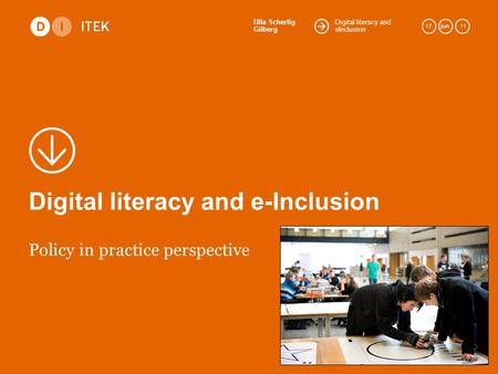 Digital literacy and eInclusion Ulla Scherfig Gilberg 17.jun. 11 Digital literacy and e-Inclusion Policy in practice perspective.
