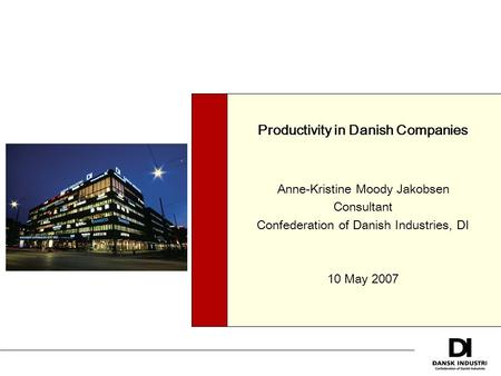 Productivity in Danish Companies Anne-Kristine Moody Jakobsen Consultant Confederation of Danish Industries, DI 10 May 2007.