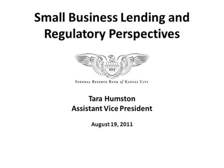 Tara Humston Assistant Vice President August 19, 2011 Small Business Lending and Regulatory Perspectives.