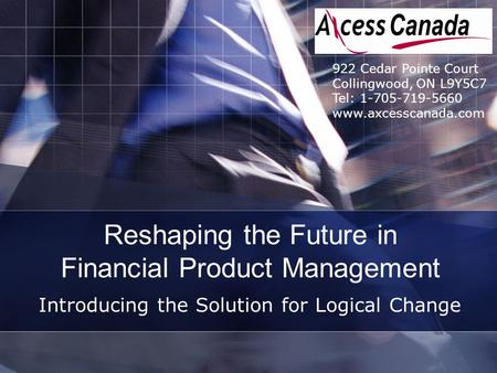Reshaping the Future in Financial Product Management Introducing the Solution for Logical Change 922 Cedar Pointe Court Collingwood, ON L9Y5C7 Tel: 1-705-719-5660.