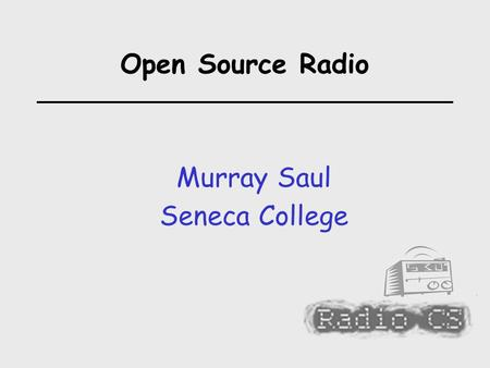 Open Source Radio Murray Saul Seneca College. Open Source Radio  How to Set up an Internet Radio Station: Why Internet Radio? / Basic Concepts Hardware.