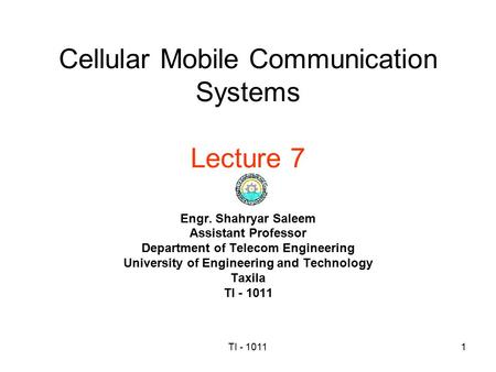 TI - 10111 Cellular Mobile Communication Systems Lecture 7 Engr. Shahryar Saleem Assistant Professor Department of Telecom Engineering University of Engineering.