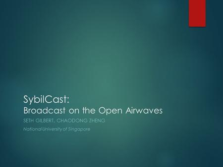 SybilCast: Broadcast on the Open Airwaves SETH GILBERT, CHAODONG ZHENG National University of Singapore.