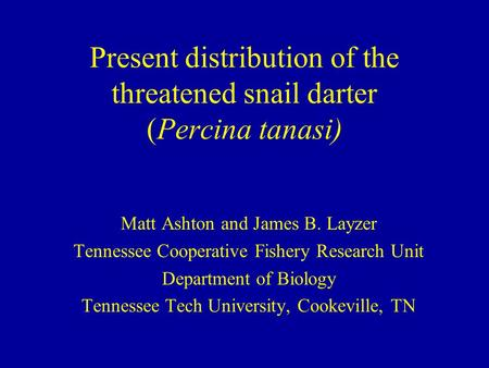 Present distribution of the threatened snail darter (Percina tanasi) Matt Ashton and James B. Layzer Tennessee Cooperative Fishery Research Unit Department.