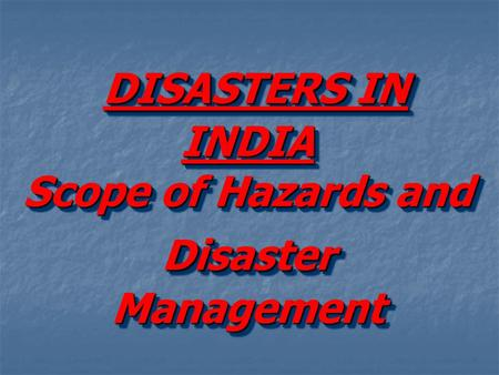 DISASTERS IN INDIA Scope of Hazards and Disaster Management