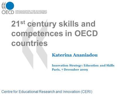 Centre for Educational Research and Innovation (CERI) 21 st century skills and competences in OECD countries Katerina Ananiadou Innovation Strategy: Education.