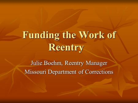 Funding the Work of Reentry Julie Boehm, Reentry Manager Missouri Department of Corrections.