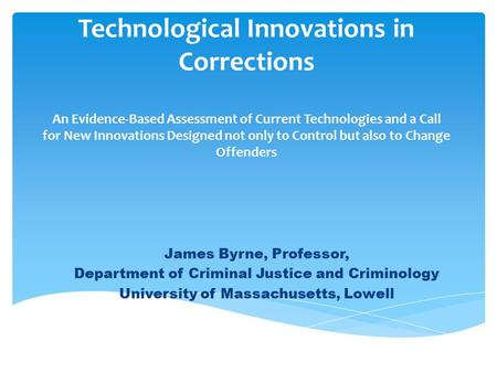 Technological Innovations in Corrections An Evidence-Based Assessment of Current Technologies and a Call for New Innovations Designed not only to Control.