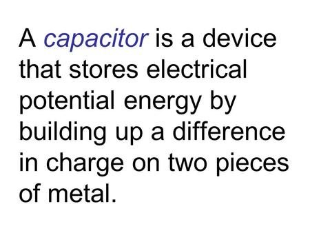 A capacitor is a device that stores electrical potential energy by building up a difference in charge on two pieces of metal.