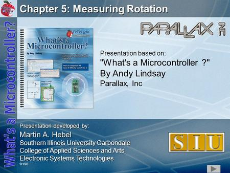 1 Chapter 5: Measuring Rotation Presentation based on: What's a Microcontroller ? By Andy Lindsay Parallax, Inc Presentation developed by: Martin A.