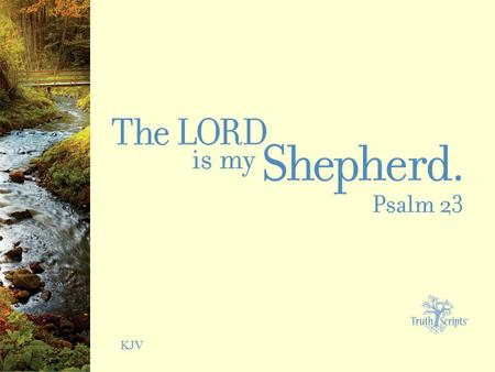 KJV. Psalm 23:1 The LORD is my shepherd; I shall not want.