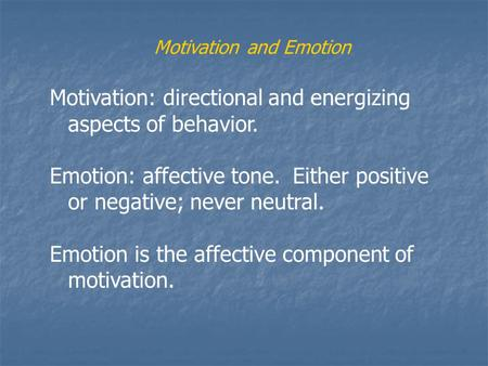 Motivation and Emotion Motivation: directional and energizing aspects of behavior. Emotion: affective tone. Either positive or negative; never neutral.