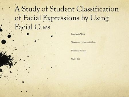 A Study of Student Classification of Facial Expressions by Using Facial Cues Stephanie Witte Wisconsin Lutheran College Deborrah Uecker COM 205.