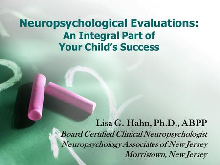 Neuropsychological Evaluations: An Integral Part of Your Child's Success Lisa G. Hahn, Ph.D., ABPP Board Certified Clinical Neuropsychologist Neuropsychology.