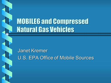 MOBILE6 and Compressed Natural Gas Vehicles Janet Kremer U.S. EPA Office of Mobile Sources.