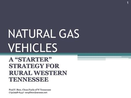 "NATURAL GAS VEHICLES A ""STARTER"" STRATEGY FOR RURAL WESTERN TENNESSEE Paul F. Rice, Clean Fuels of W Tennessee (731)298-6447 1."