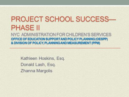 PROJECT SCHOOL SUCCESS— PHASE II NYC ADMINISTRATION FOR CHILDREN'S SERVICES OFFICE OF EDUCATION SUPPORT AND POLICY PLANNING (OESPP) & DIVISION OF POLICY,