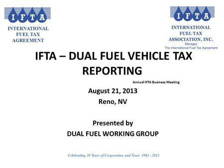 INTERNATIONAL FUEL TAX AGREEMENT Celebrating 30 Years of Cooperation and Trust 1983 - 2013 IFTA – DUAL FUEL VEHICLE TAX REPORTING Annual IFTA Business.