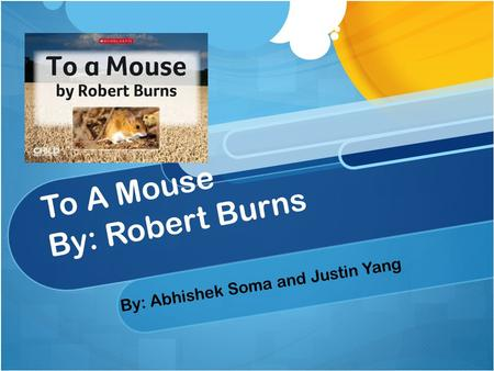 To A Mouse By: Robert Burns By: Abhishek Soma and Justin Yang.