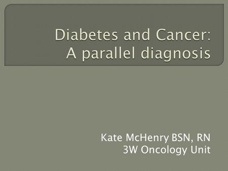 Kate McHenry BSN, RN 3W Oncology Unit.  Overview of diabetes, cancer, and interactions between the two  Increased risk of certain cancers with the comorbid.
