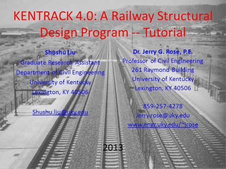 KENTRACK 4.0: A Railway Structural Design Program -- Tutorial Dr. Jerry G. Rose, P.E. Professor of Civil Engineering 261 Raymond Building University of.