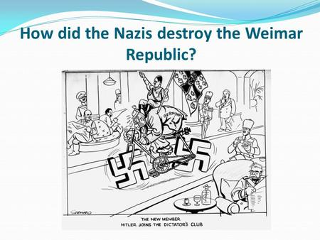 How did the Nazis destroy the Weimar Republic?. Learning objective – to understand the sequence of events that led to the destruction of the Weimar Republic.