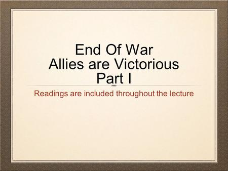 End Of War Allies are Victorious Part I Readings are included throughout the lecture.