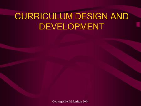 Copyright Keith Morrison, 2004 CURRICULUM DESIGN AND DEVELOPMENT.