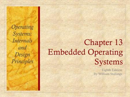 Chapter 13 Embedded Operating Systems Eighth Edition By William Stallings Operating Systems: Internals and Design Principles.