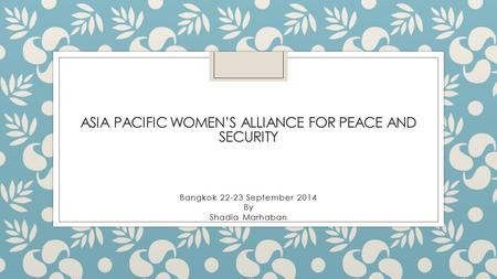 ASIA PACIFIC WOMEN'S ALLIANCE FOR PEACE AND SECURITY Bangkok 22-23 September 2014 By Shadia Marhaban.