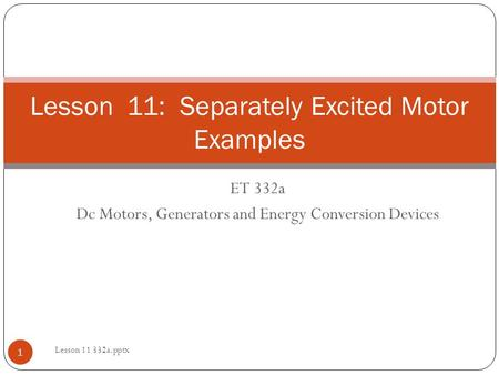ET 332a Dc Motors, Generators and Energy Conversion Devices Lesson 11: Separately Excited Motor Examples 1 Lesson 11 332a.pptx.