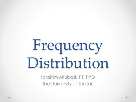 Frequency Distribution Ibrahim Altubasi, PT, PhD The University of Jordan.