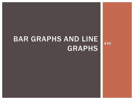 #30 BAR GRAPHS AND LINE GRAPHS. A bar graph can be used to display and compare data. A bar graph displays data with vertical or horizontal bars. VOCABULARY.