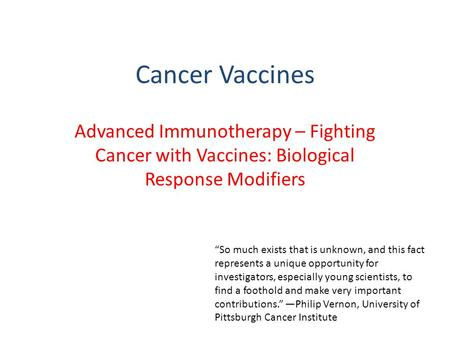 "Cancer Vaccines Advanced Immunotherapy – Fighting Cancer with Vaccines: Biological Response Modifiers ""So much exists that is unknown, and this fact represents."