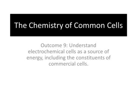 The Chemistry of Common Cells Outcome 9: Understand electrochemical cells as a source of energy, including the constituents of commercial cells.