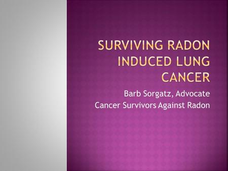 Barb Sorgatz, Advocate Cancer Survivors Against Radon.