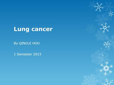 Lung cancer By QINGLE HOU 1 Semester 2013. The Scope of This Presentation  Definition & Statistics  Causes & Symptoms  Treatment & Prevention.