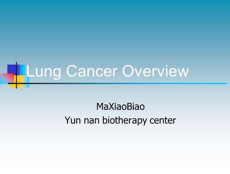 Lung Cancer Overview MaXiaoBiao Yun nan biotherapy center.