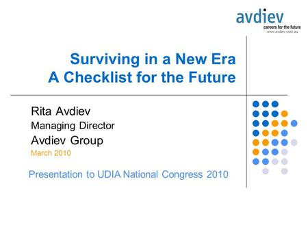 Surviving in a New Era A Checklist for the Future Rita Avdiev Managing Director Avdiev Group March 2010 Presentation to UDIA National Congress 2010.