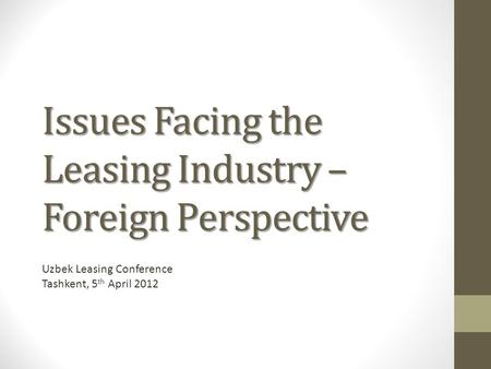 Issues Facing the Leasing Industry – Foreign Perspective Uzbek Leasing Conference Tashkent, 5 th April 2012.