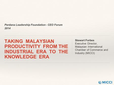Perdana Leadership Foundation - CEO Forum 2014 TAKING MALAYSIAN PRODUCTIVITY FROM THE INDUSTRIAL ERA TO THE KNOWLEDGE ERA Stewart Forbes Executive Director,