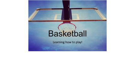 Basketball Learning how to play!. Objectives of the game. Each basket is worth 2 points. (3 point line) 5 players on the court for each team. The team.