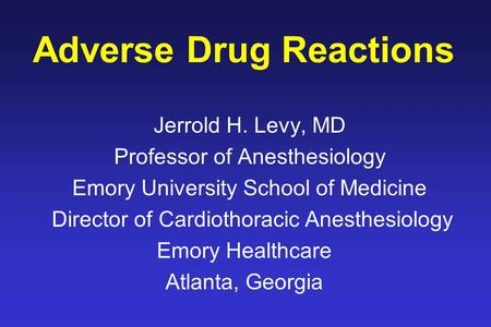 Adverse Drug Reactions Jerrold H. Levy, MD Professor of Anesthesiology Emory University School of Medicine Director of Cardiothoracic Anesthesiology Emory.