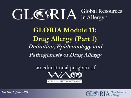 GLORIA Module 11: Drug Allergy (Part 1) Definition, Epidemiology and Pathogenesis of Drug Allergy an educational program of Updated: June 2011.