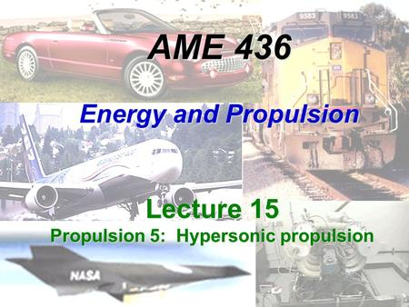 AME 436 Energy and Propulsion Lecture 15 Propulsion 5: Hypersonic propulsion.