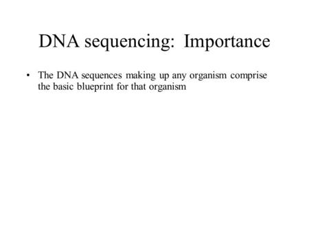 DNA sequencing: Importance The DNA sequences making up any organism comprise the basic blueprint for that organism.