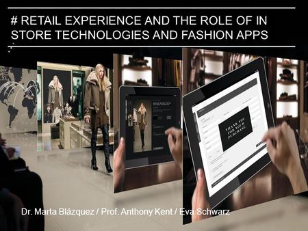 #2. # RETAIL EXPERIENCE AND THE ROLE OF IN STORE TECHNOLOGIES AND FASHION APPS Dr. Marta Blázquez / Prof. Anthony Kent / Eva Schwarz.