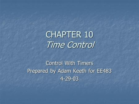 CHAPTER 10 Time Control Control With Timers Prepared by Adam Keeth for EE483 4-29-03.