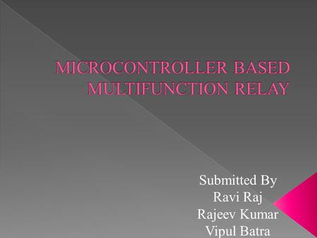 Submitted By Ravi Raj Rajeev Kumar Vipul Batra. FUNCTIONS PERFORMED BY THE RELAY MADE 1.OVER VOLTAGE PROTECTION 2.OVERCURRENT PROTECTION.